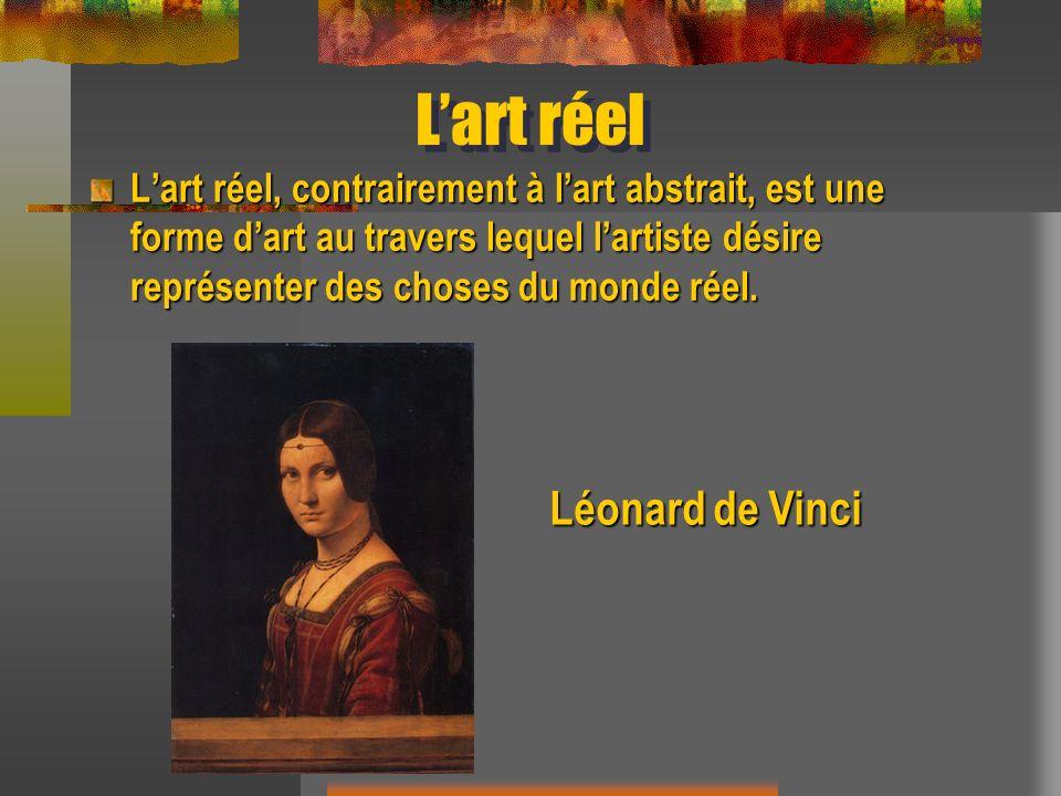 Lart réel Lart réel, contrairement à lart abstrait, est une forme dart au travers lequel lartiste désire représenter des choses du monde réel. Léonard