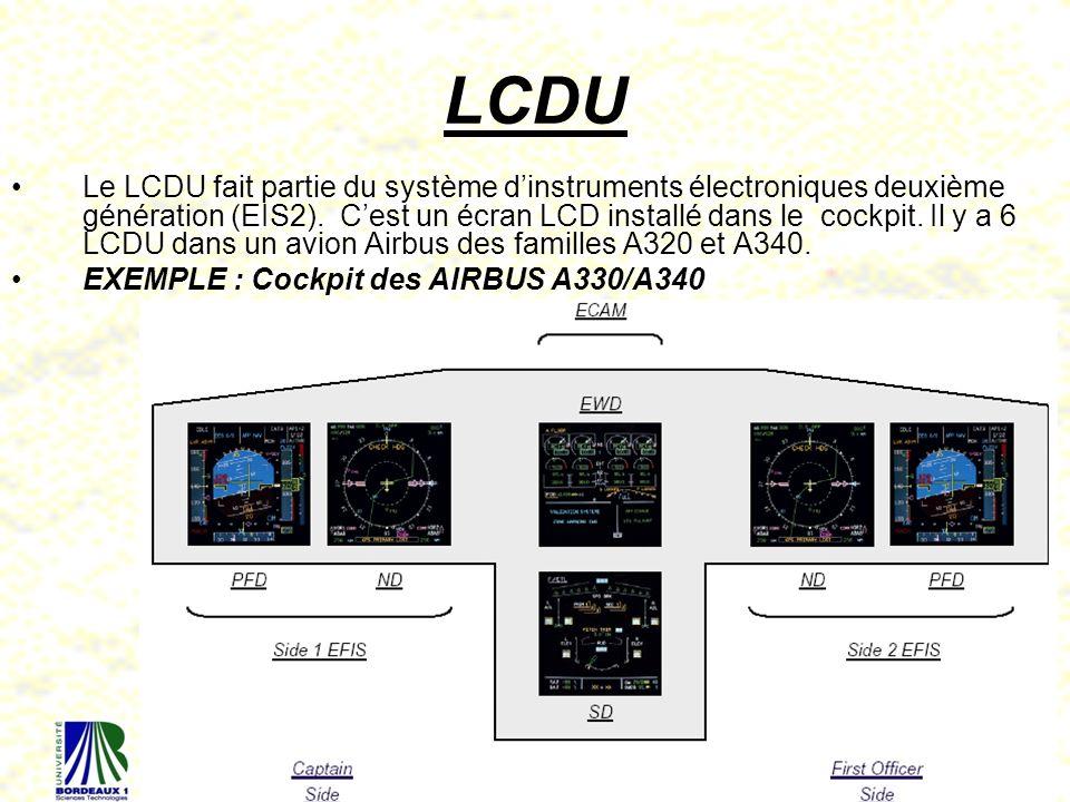 45 LCDU Le LCDU fait partie du système dinstruments électroniques deuxième génération (EIS2). Cest un écran LCD installé dans le cockpit. Il y a 6 LCD