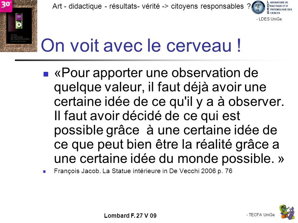 - TECFA UniGe Art - didactique - résultats- vérité -> citoyens responsables ? Chamonix - LDES UniGe Lombard F. 27 V 09 On voit avec le cerveau ! «Pour