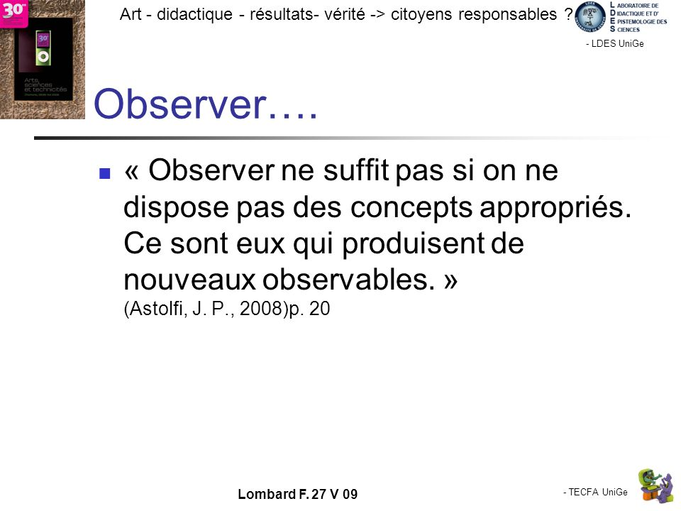 - TECFA UniGe Art - didactique - résultats- vérité -> citoyens responsables ? Chamonix - LDES UniGe Lombard F. 27 V 09 Observer…. « Observer ne suffit
