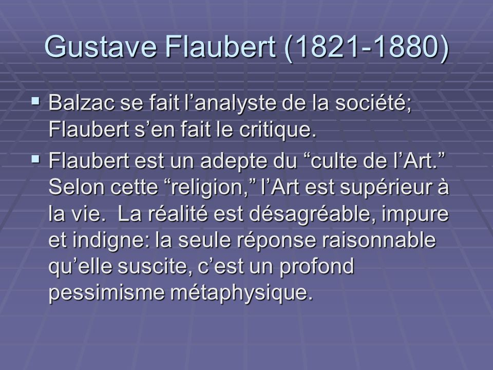 Gustave Flaubert (1821-1880) Balzac se fait lanalyste de la société; Flaubert sen fait le critique. Balzac se fait lanalyste de la société; Flaubert s
