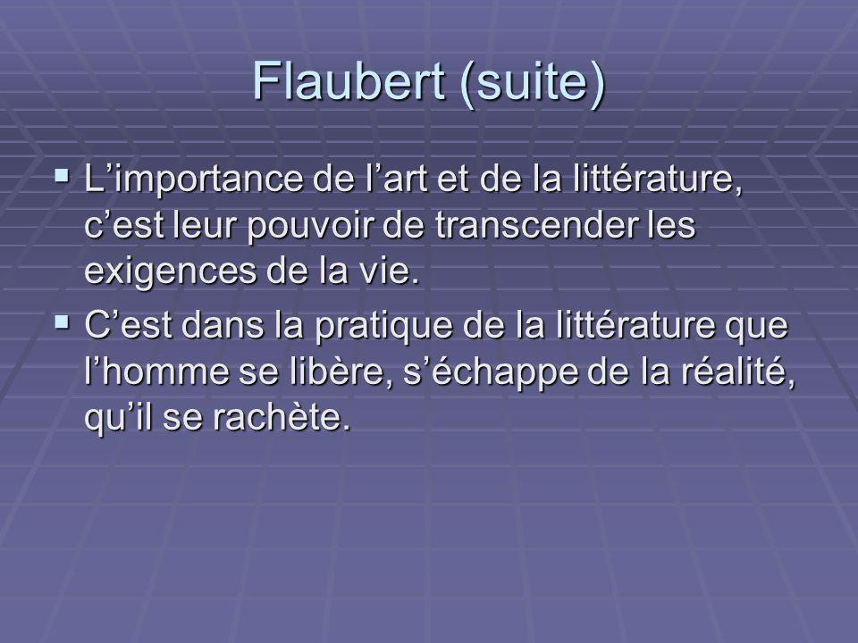 Flaubert (suite) Limportance de lart et de la littérature, cest leur pouvoir de transcender les exigences de la vie. Limportance de lart et de la litt