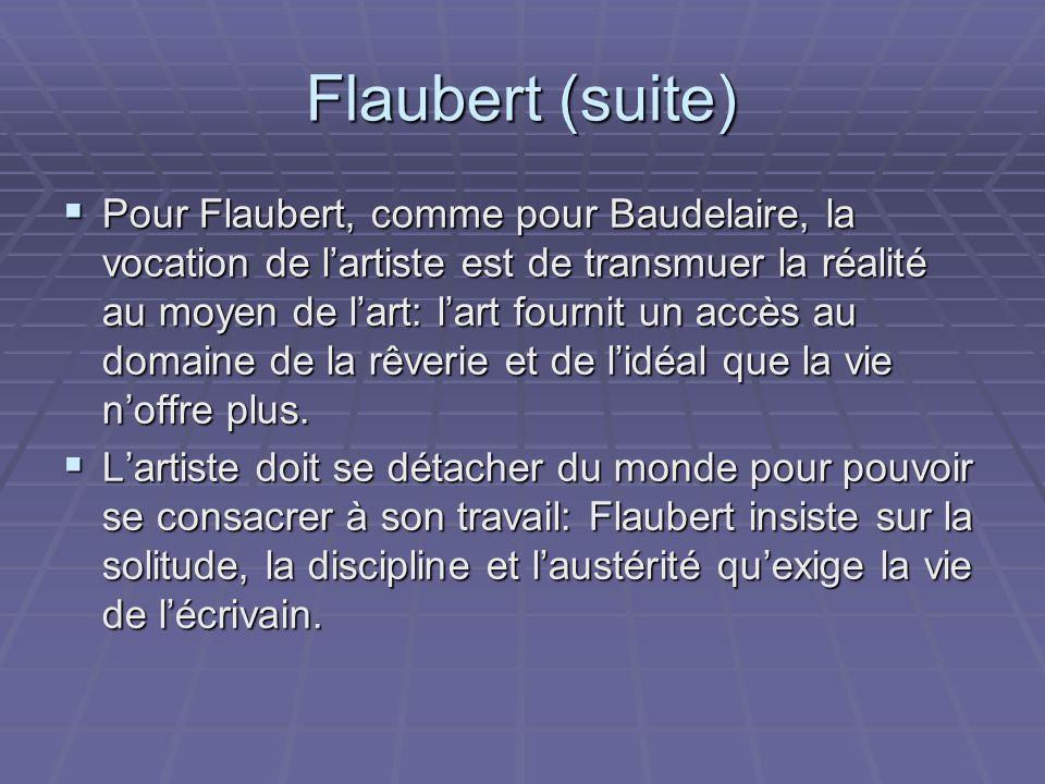 Flaubert (suite) Pour Flaubert, comme pour Baudelaire, la vocation de lartiste est de transmuer la réalité au moyen de lart: lart fournit un accès au