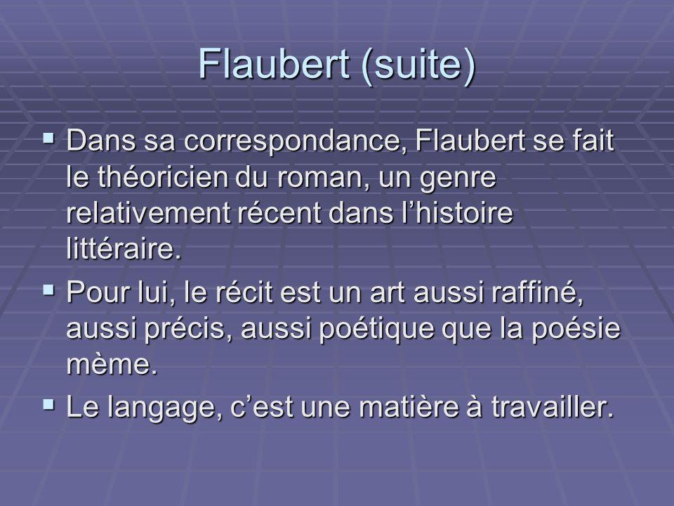 Flaubert (suite) Dans sa correspondance, Flaubert se fait le théoricien du roman, un genre relativement récent dans lhistoire littéraire. Dans sa corr