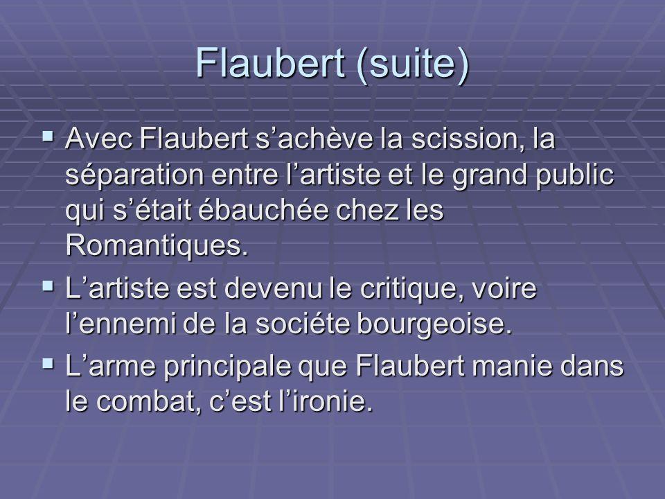 Flaubert (suite) Avec Flaubert sachève la scission, la séparation entre lartiste et le grand public qui sétait ébauchée chez les Romantiques. Avec Fla