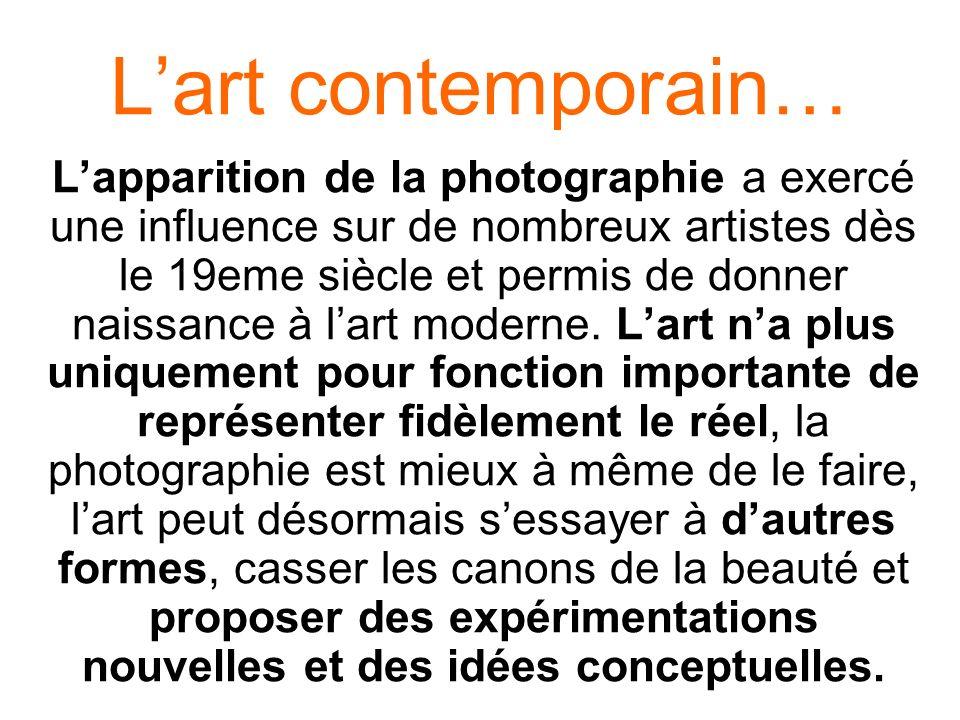 Lart contemporain… Lapparition de la photographie a exercé une influence sur de nombreux artistes dès le 19eme siècle et permis de donner naissance à
