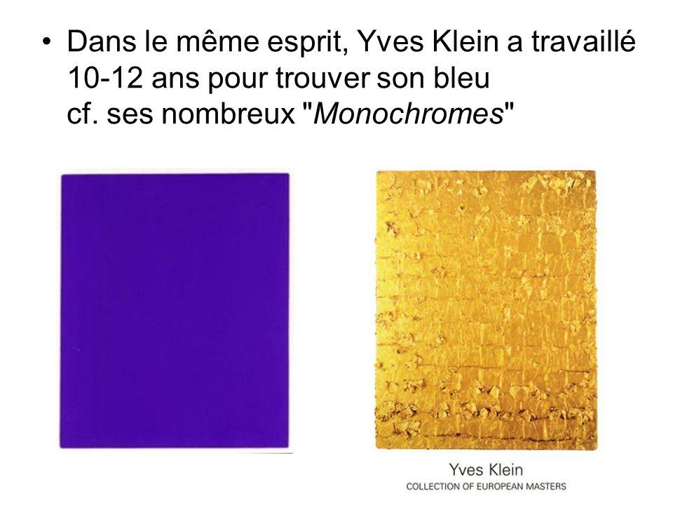 Dans le même esprit, Yves Klein a travaillé 10-12 ans pour trouver son bleu cf. ses nombreux