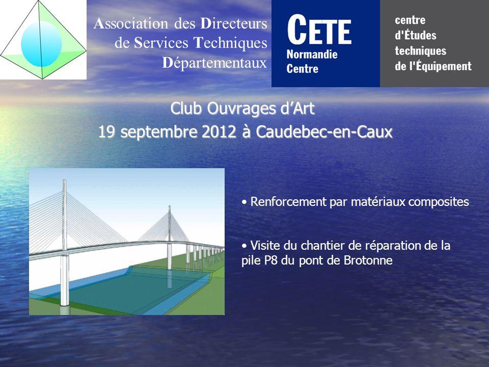 Club Ouvrages dArt 19 septembre 2012 à Caudebec-en-Caux 19 septembre 2012 à Caudebec-en-Caux Association des Directeurs de Services Techniques Départementaux Renforcement par matériaux composites Visite du chantier de réparation de la pile P8 du pont de Brotonne