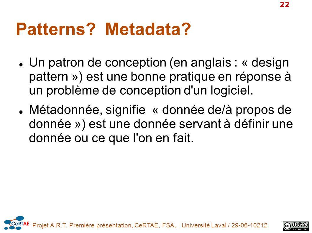 Projet A.R.T. Première présentation, CeRTAE, FSA, Université Laval / 29-06-10212 22 Patterns? Metadata? Un patron de conception (en anglais : « design