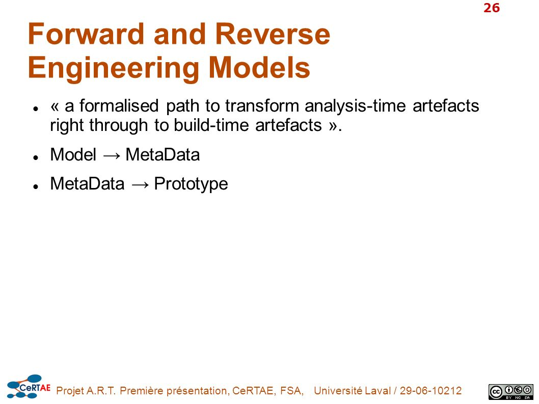Projet A.R.T. Première présentation, CeRTAE, FSA, Université Laval / 29-06-10212 26 Forward and Reverse Engineering Models « a formalised path to tran