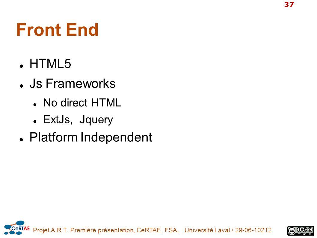 Projet A.R.T. Première présentation, CeRTAE, FSA, Université Laval / 29-06-10212 37 Front End HTML5 Js Frameworks No direct HTML ExtJs, Jquery Platfor