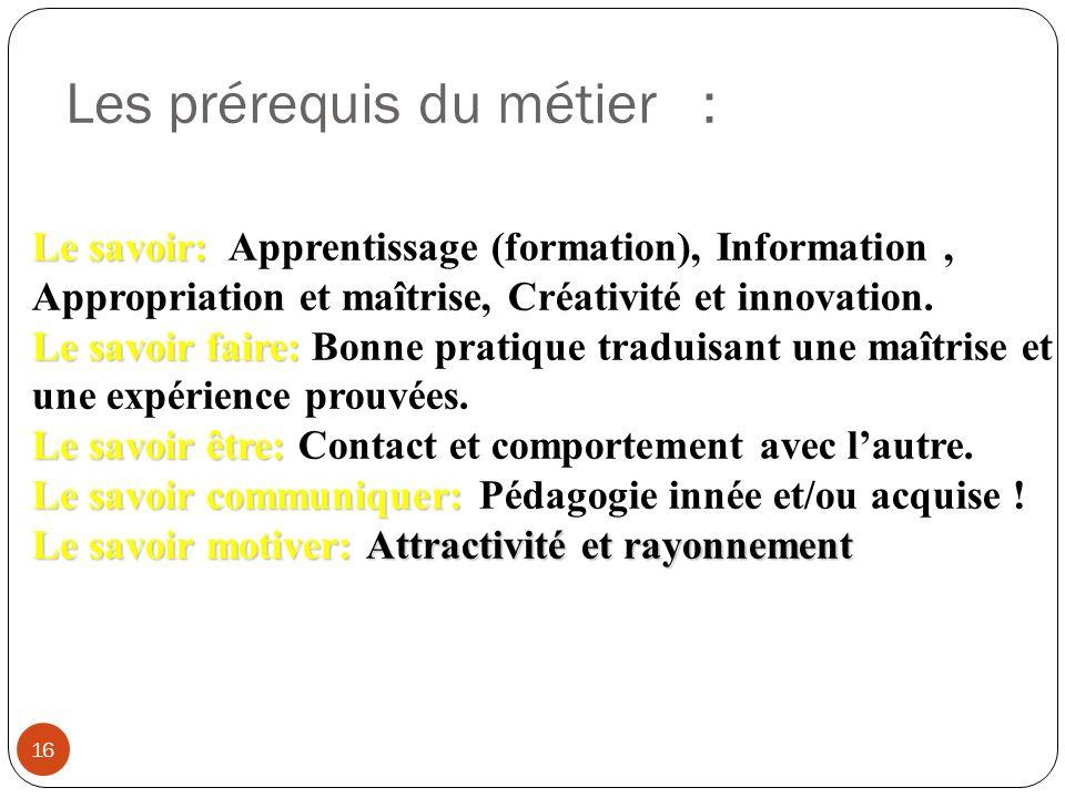 Les prérequis du métier : 16 Le savoir: Le savoir: Apprentissage (formation), Information, Appropriation et maîtrise, Créativité et innovation. Le sav