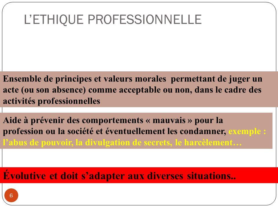 LETHIQUE PROFESSIONNELLE 6 Ensemble de principes et valeurs morales permettant de juger un acte (ou son absence) comme acceptable ou non, dans le cadr