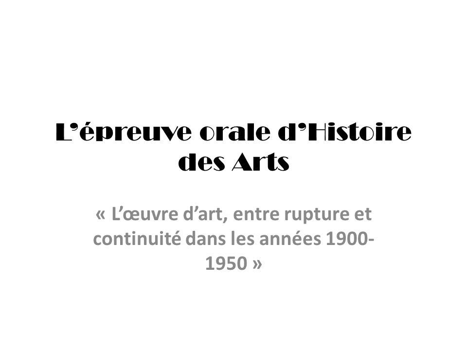 Lépreuve orale dHistoire des Arts « Lœuvre dart, entre rupture et continuité dans les années 1900- 1950 »