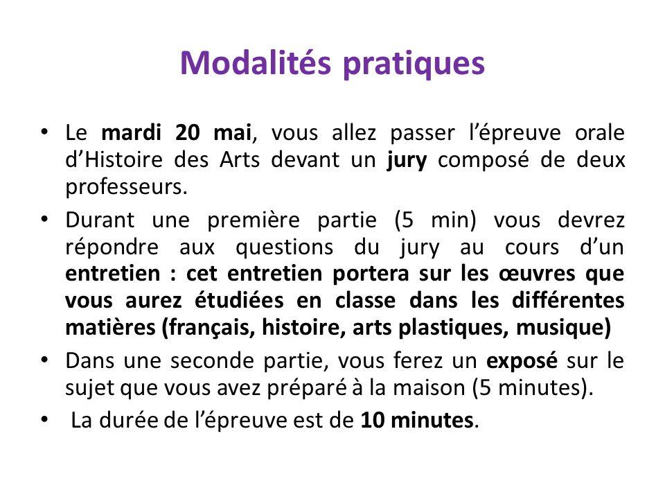 Modalités pratiques Le mardi 20 mai, vous allez passer lépreuve orale dHistoire des Arts devant un jury composé de deux professeurs. Durant une premiè
