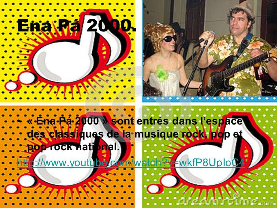 Ena Pá 2000. « Ena Pá 2000 » sont entrés dans lespace des classiques de la musique rock, pop et pop rock national. http://www.youtube.com/watch?v=wkfP