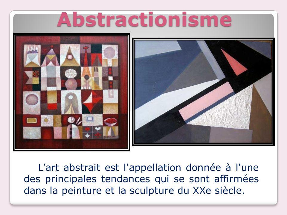Abstractionisme Lart abstrait est l'appellation donnée à l'une des principales tendances qui se sont affirmées dans la peinture et la sculpture du XXe