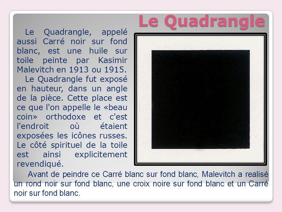 Le Quadrangle Le Quadrangle, appelé aussi Carré noir sur fond blanc, est une huile sur toile peinte par Kasimir Malevitch en 1913 ou 1915. Le Quadrang