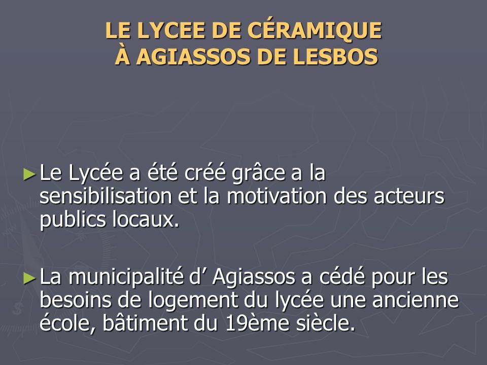 LE LYCEE DE CÉRAMIQUE À AGIASSOS DE LESBOS Le Lycée a été créé grâce a la sensibilisation et la motivation des acteurs publics locaux. Le Lycée a été