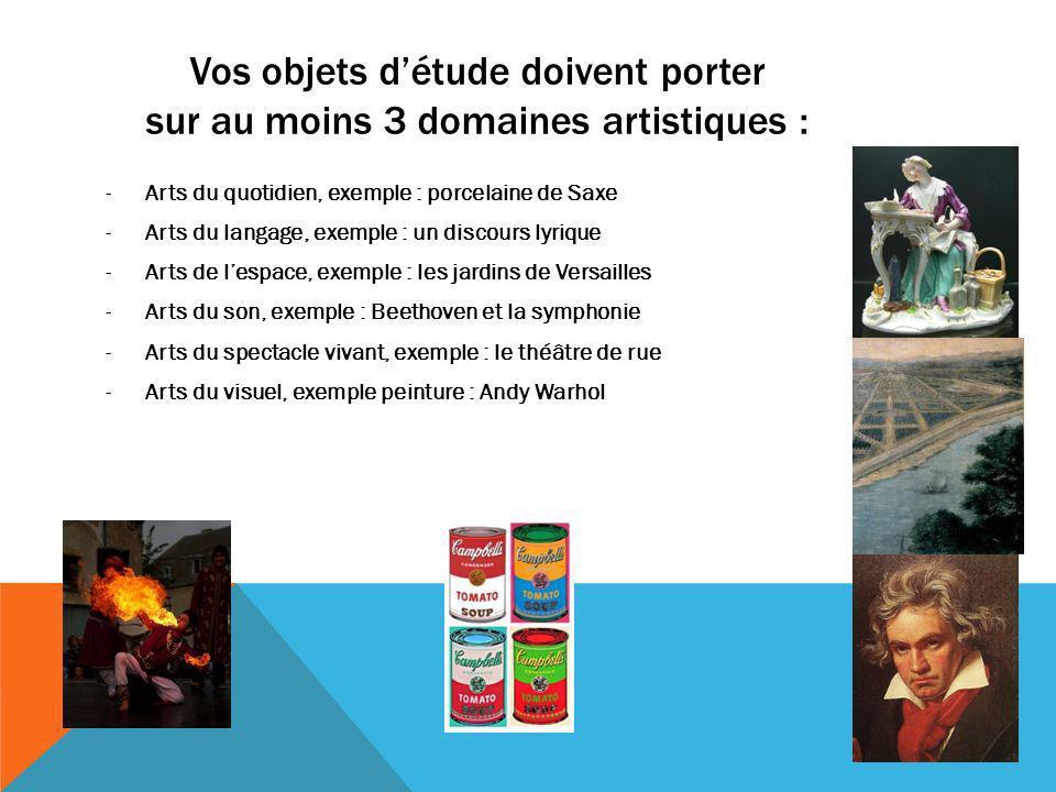 Vos objets détude doivent porter sur au moins 3 domaines artistiques : -Arts du quotidien, exemple : porcelaine de Saxe -Arts du langage, exemple : un