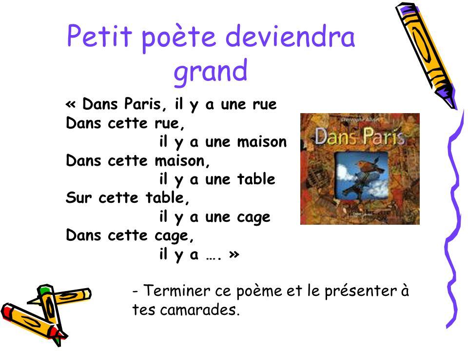 Petit poète deviendra grand - Terminer ce poème et le présenter à tes camarades. « Dans Paris, il y a une rue Dans cette rue, il y a une maison Dans c