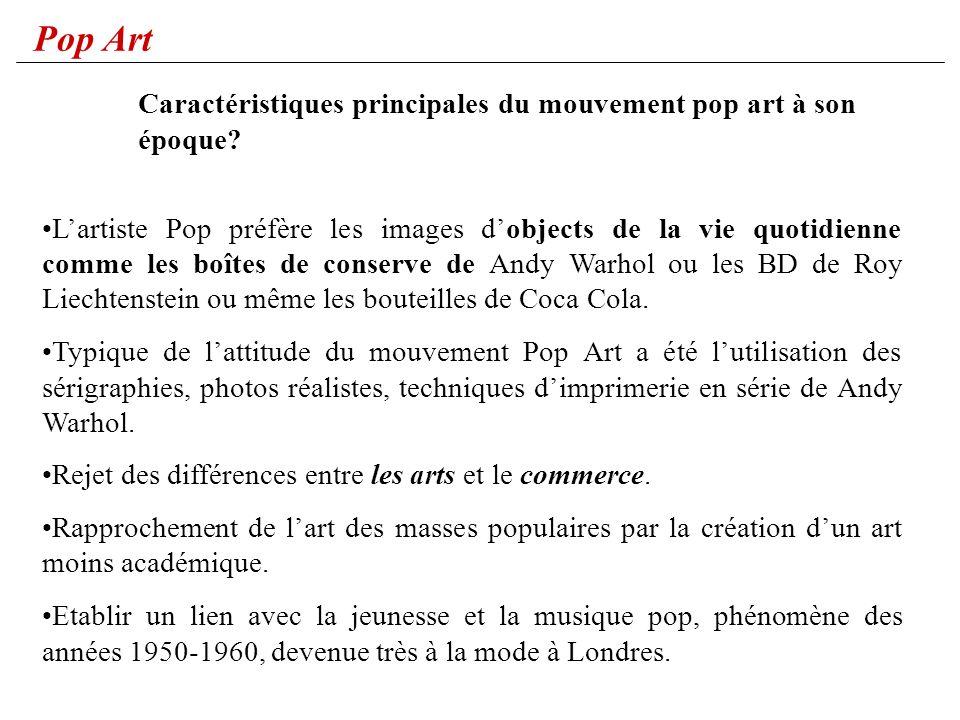 Pop Art Lartiste Pop préfère les images dobjects de la vie quotidienne comme les boîtes de conserve de Andy Warhol ou les BD de Roy Liechtenstein ou m