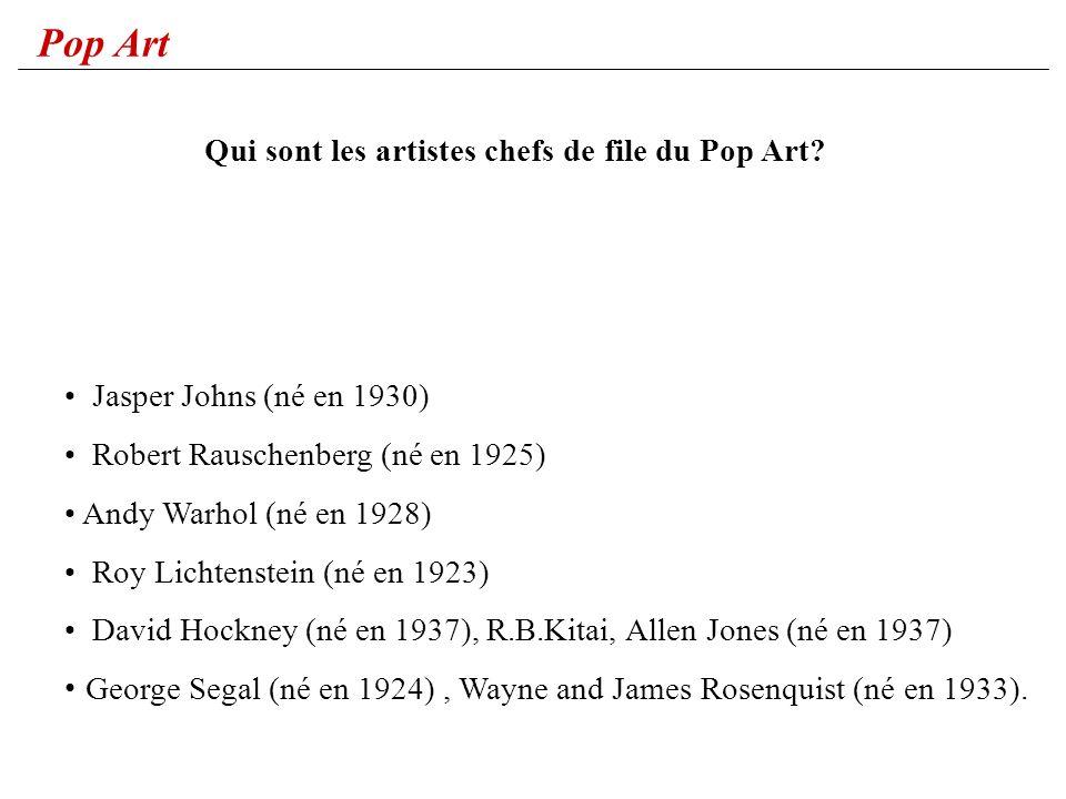 Pop Art Jasper Johns (né en 1930) Robert Rauschenberg (né en 1925) Andy Warhol (né en 1928) Roy Lichtenstein (né en 1923) David Hockney (né en 1937),
