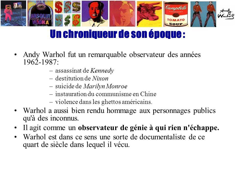 Un chroniqueur de son époque : Andy Warhol fut un remarquable observateur des années 1962-1987: Kennedy –assassinat de Kennedy Nixon –destitution de N