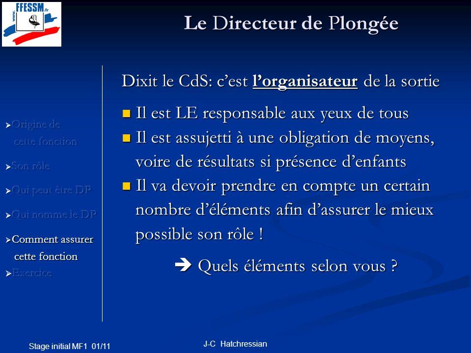 Stage initial MF1 01/11 J-C Hatchressian connaître et appliquer les règles définies dans connaître et appliquer les règles définies dans le CdS (doit être affiché au local ou à bord) le CdS (doit être affiché au local ou à bord) objectif de la sortie (explo et/ou formation) objectif de la sortie (explo et/ou formation) niveau des plongeurs (brevet, aptitude, niveau des plongeurs (brevet, aptitude, plongée dévaluation) plongée dévaluation) plongeurs: séniors, adultes, ados, enfants plongeurs: séniors, adultes, ados, enfants encadrement nécessaire, GP ou Ex encadrement nécessaire, GP ou Ex équipement des plongeurs (GP/autonomes) équipement des plongeurs (GP/autonomes) Le Directeur de Plongée