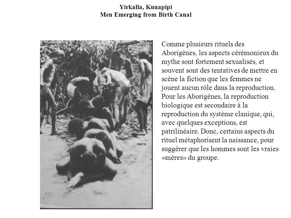 Yirkalla, Kunapipi Men Emerging from Birth Canal Comme plusieurs rituels des Aborigènes, les aspects cérémonieux du mythe sont fortement sexualisés, et souvent sont des tentatives de mettre en scène la fiction que les femmes ne jouent aucun rôle dans la reproduction.