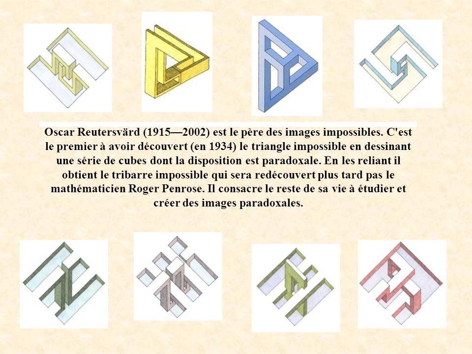 Oscar Reutersvärd (19152002) est le père des images impossibles. C'est le premier à avoir découvert (en 1934) le triangle impossible en dessinant une