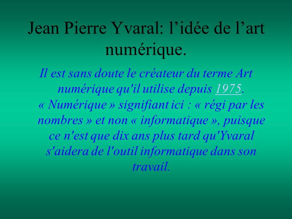 Jean Pierre Yvaral: lidée de lart numérique. Il est sans doute le créateur du terme Art numérique qu'il utilise depuis 1975. « Numérique » signifiant