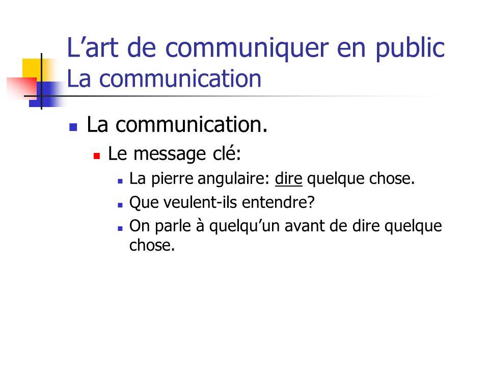 Lart de communiquer en public La communication La communication. Le message clé: La pierre angulaire: dire quelque chose. Que veulent-ils entendre? On