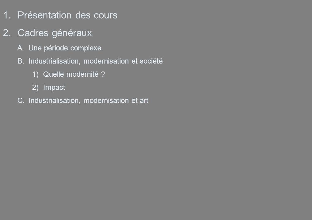 1.Présentation des cours 2.Cadres généraux A.Une période complexe B.Industrialisation, modernisation et société 1)Quelle modernité ? 2)Impact C.Indust