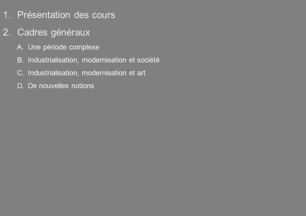 1.Présentation des cours 2.Cadres généraux A.Une période complexe B.Industrialisation, modernisation et société C.Industrialisation, modernisation et