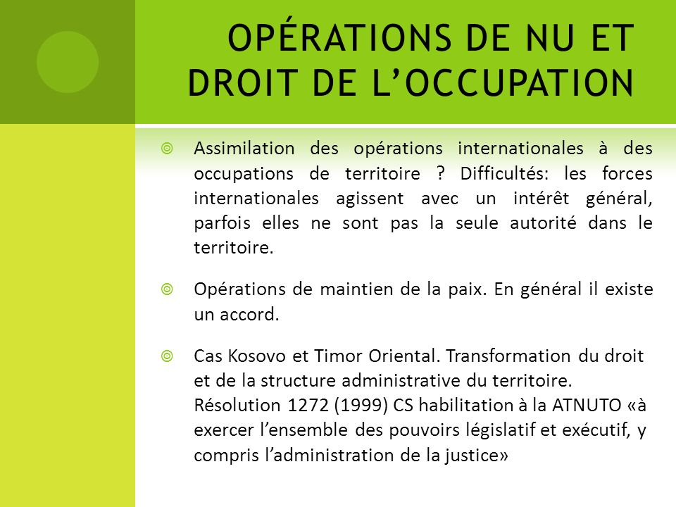 OPÉRATIONS DE NU ET DROIT DE LOCCUPATION Assimilation des opérations internationales à des occupations de territoire ? Difficultés: les forces interna