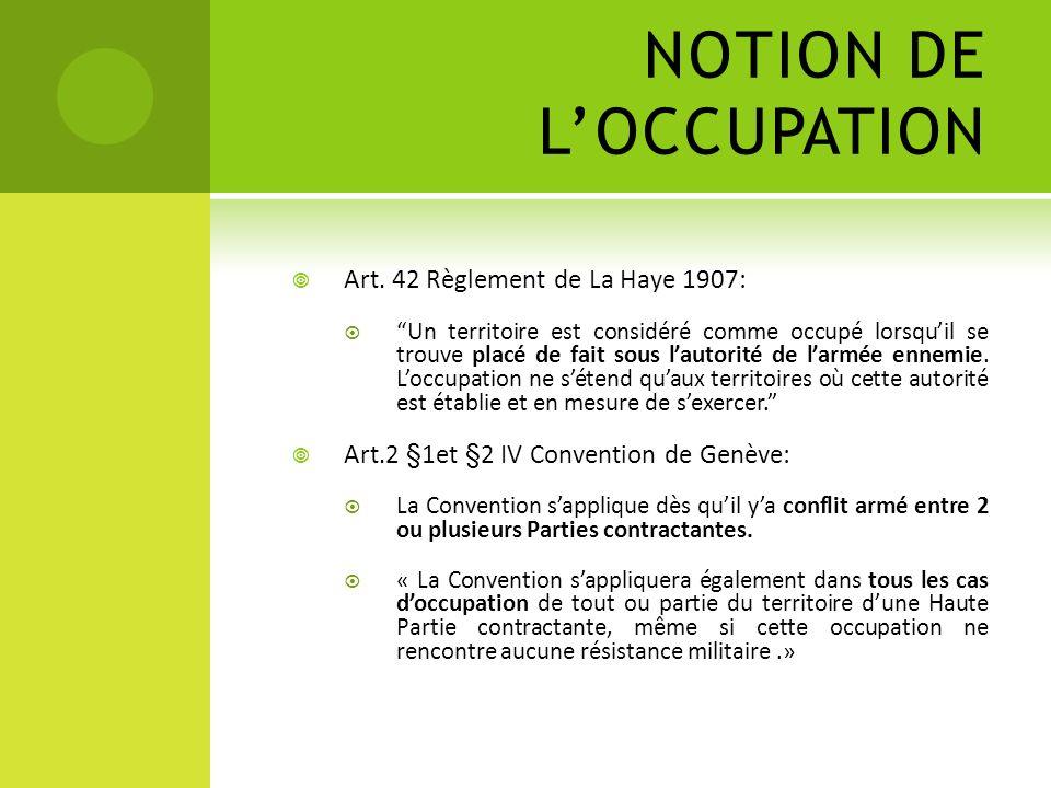NOTION DE LOCCUPATION Art. 42 Règlement de La Haye 1907: Un territoire est considéré comme occupé lorsquil se trouve placé de fait sous lautorité de l