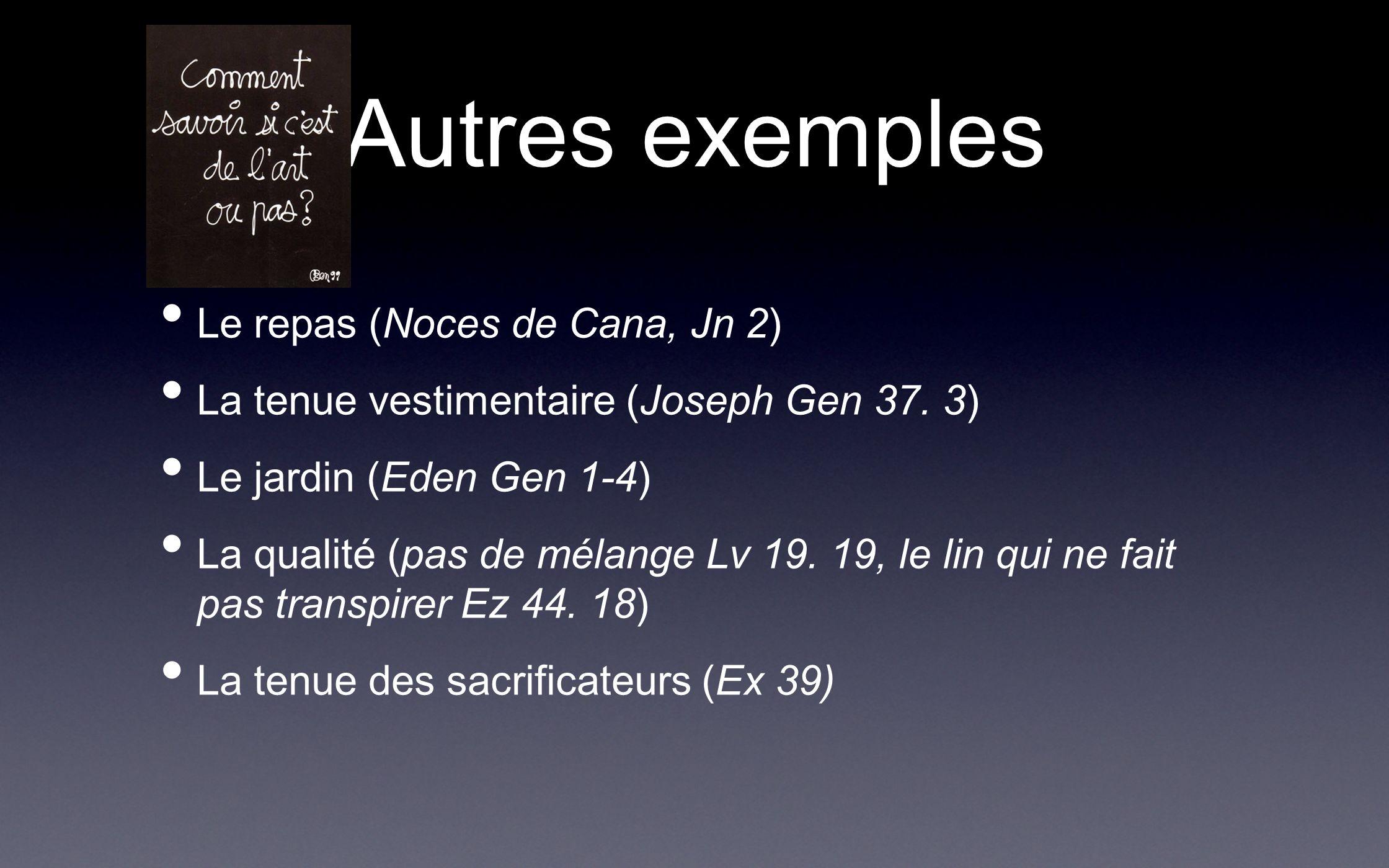 Autres exemples Le repas (Noces de Cana, Jn 2) La tenue vestimentaire (Joseph Gen 37. 3) Le jardin (Eden Gen 1-4) La qualité (pas de mélange Lv 19. 19