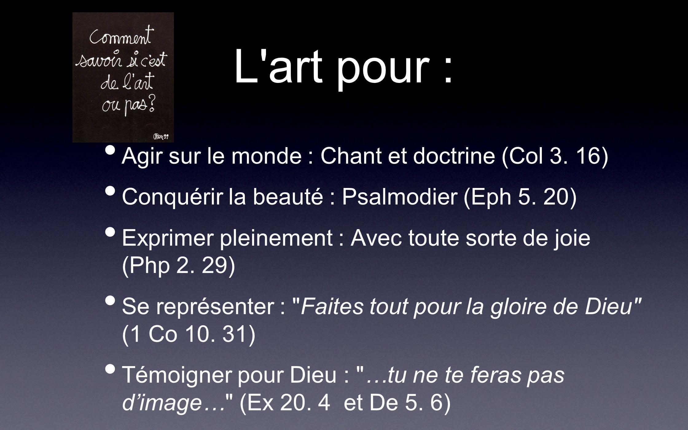 L'art pour : Agir sur le monde : Chant et doctrine (Col 3. 16) Conquérir la beauté : Psalmodier (Eph 5. 20) Exprimer pleinement : Avec toute sorte de