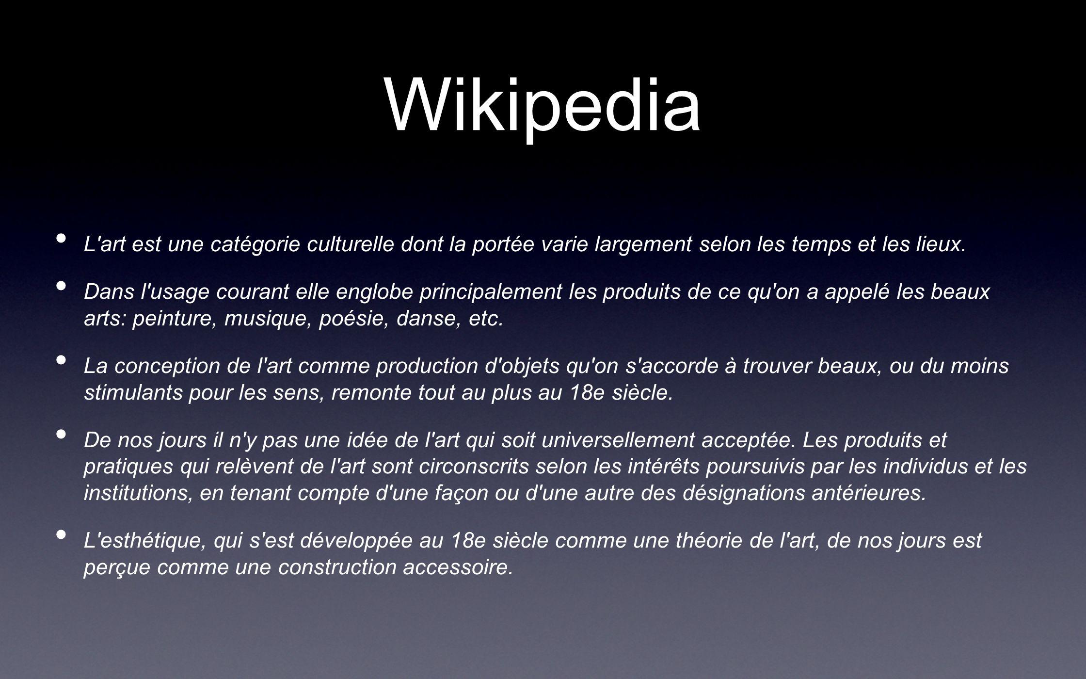 Wikipedia L'art est une catégorie culturelle dont la portée varie largement selon les temps et les lieux. Dans l'usage courant elle englobe principale