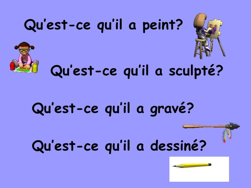 Quest-ce quil a peint? Quest-ce quil a dessiné? Quest-ce quil a sculpté? Quest-ce quil a gravé?