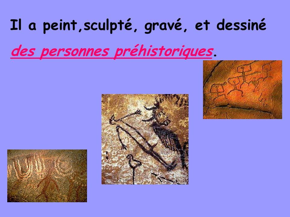 Il a peint,sculpté, gravé, et dessiné des personnes préhistoriques.
