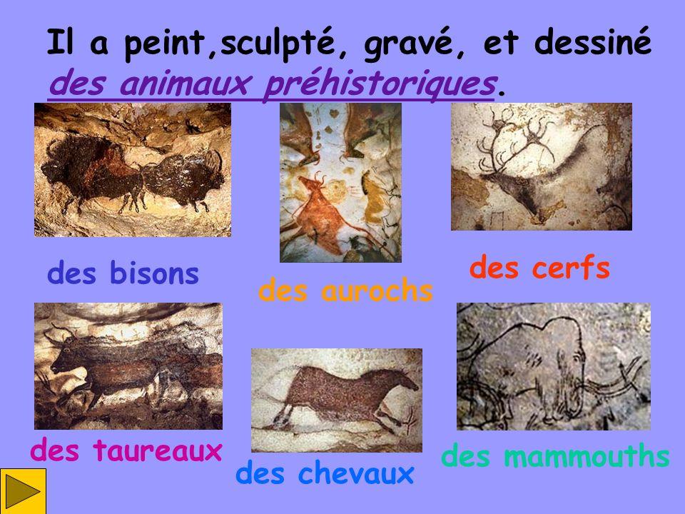 Il a peint,sculpté, gravé, et dessiné des animaux préhistoriques.