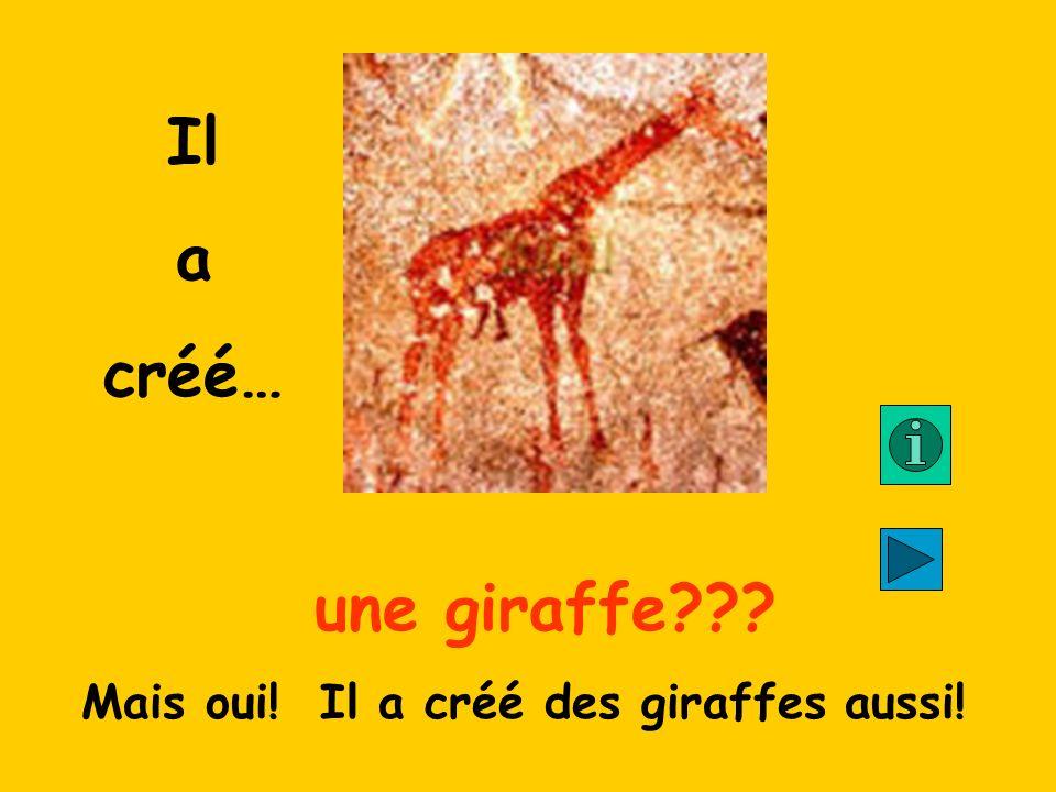 Il a créé… une giraffe??? Mais oui! Il a créé des giraffes aussi!