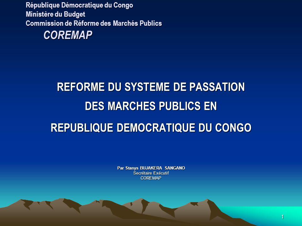 1 République Démocratique du Congo Ministère du Budget Commission de Réforme des Marchés Publics COREMAP REFORME DU SYSTEME DE PASSATION DES MARCHES PUBLICS EN REPUBLIQUE DEMOCRATIQUE DU CONGO Par Stanys BUJAKERA SANGANO Secrétaire Exécutif COREMAP