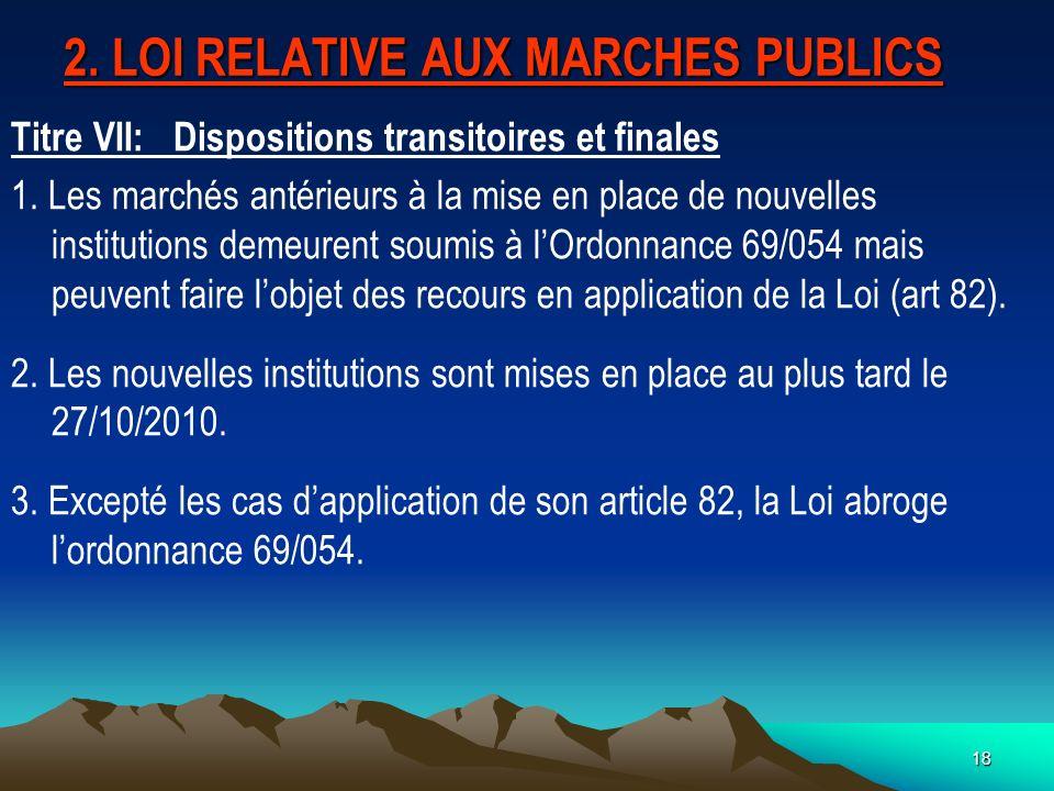 18 2.LOI RELATIVE AUX MARCHES PUBLICS Titre VII: Dispositions transitoires et finales 1.