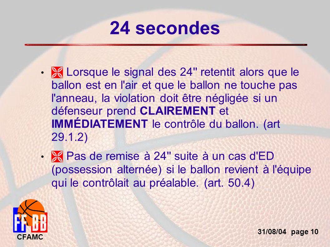 31/08/04 page 10 CFAMC 24 secondes Lorsque le signal des 24 retentit alors que le ballon est en l air et que le ballon ne touche pas l anneau, la violation doit être négligée si un défenseur prend CLAIREMENT et IMMÉDIATEMENT le contrôle du ballon.