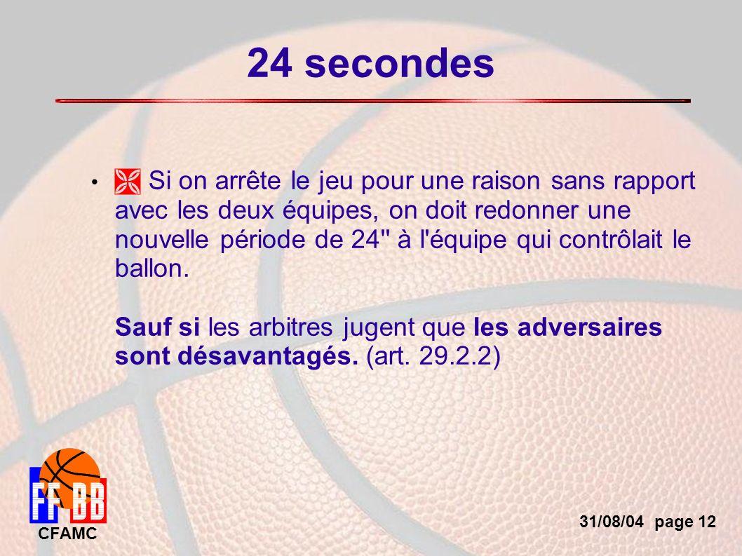 31/08/04 page 12 CFAMC 24 secondes Si on arrête le jeu pour une raison sans rapport avec les deux équipes, on doit redonner une nouvelle période de 24 à l équipe qui contrôlait le ballon.