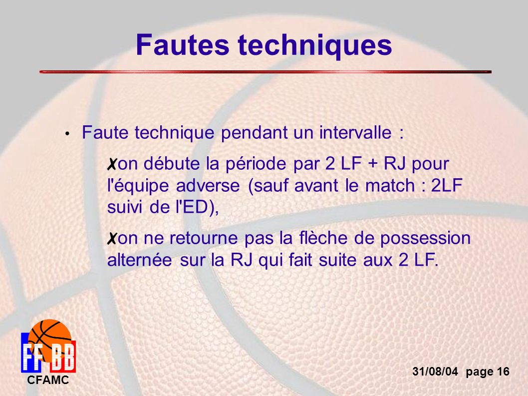 31/08/04 page 16 CFAMC Fautes techniques Faute technique pendant un intervalle : on débute la période par 2 LF + RJ pour l équipe adverse (sauf avant le match : 2LF suivi de l ED), on ne retourne pas la flèche de possession alternée sur la RJ qui fait suite aux 2 LF.