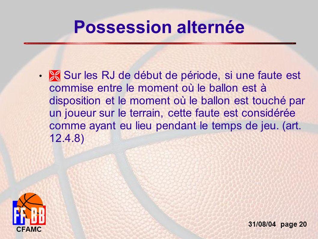 31/08/04 page 20 CFAMC Possession alternée Sur les RJ de début de période, si une faute est commise entre le moment où le ballon est à disposition et le moment où le ballon est touché par un joueur sur le terrain, cette faute est considérée comme ayant eu lieu pendant le temps de jeu.